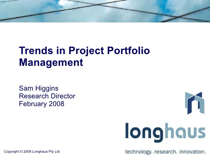Trends in Project Portfolio         Management          Sam Higgins         Research Director         February 2008     Co...