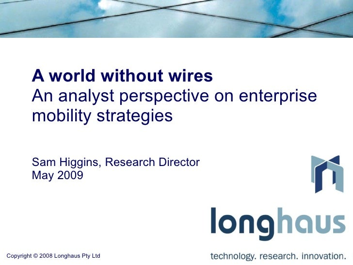 A world without wires An analyst perspective on enterprise mobility strategies Sam Higgins, Research Director May 2009