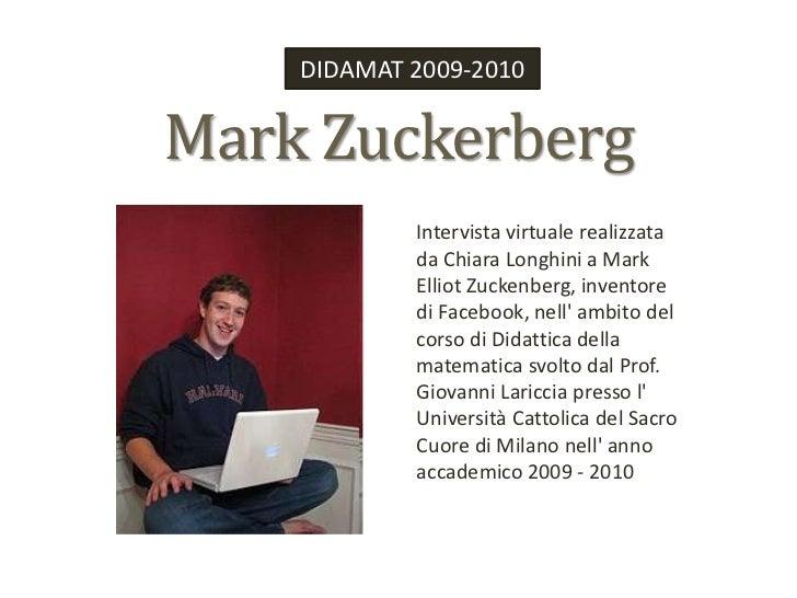 DIDAMAT 2009-2010<br />Mark Zuckerberg<br />Intervista virtuale realizzata da Chiara Longhini a Mark Elliot Zuckenberg, in...