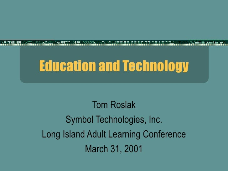 Education and Technology             Tom Roslak      Symbol Technologies, Inc.Long Island Adult Learning Conference       ...