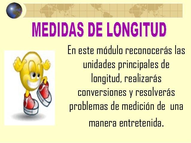 En este módulo reconocerás las    unidades principales de      longitud, realizarás   conversiones y resolverásproblemas d...