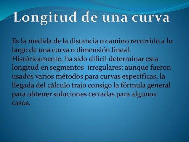 Es la medida de la distancia o camino recorrido a lo largo de una curva o dimensión lineal. Históricamente, ha sido difíci...