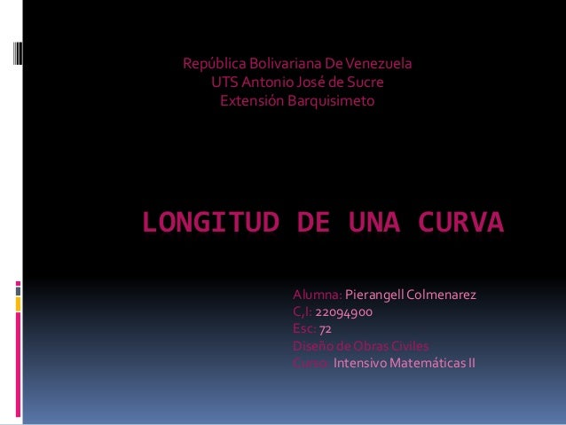 LONGITUD DE UNA CURVA República Bolivariana DeVenezuela UTSAntonio José de Sucre Extensión Barquisimeto Alumna: Pierangell...