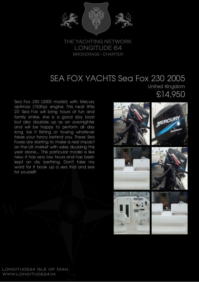 SEA FOX YACHTS Sea Fox 230 2005 United Kingdom £14,950 Sea Fox 230 (2005 model) with Mecury optimax (150hp) engine. This n...
