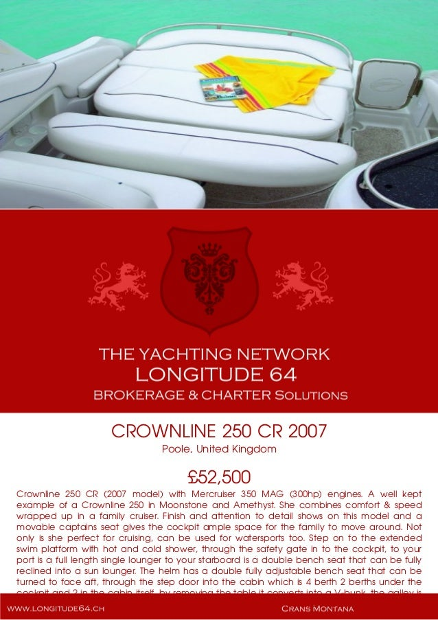 CROWNLINE 250 CR 2007 Poole, United Kingdom £52,500 Crownline 250 CR (2007 model) with Mercruiser 350 MAG (300hp) engines....