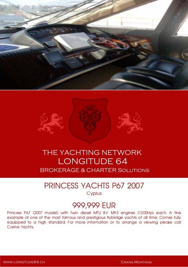 PRINCESS YACHTS P67 2007 Cyprus 999,999 EUR Princess P67 (2007 model) with twin diesel MTU 8V M93 engines (1200Hp) each. A...
