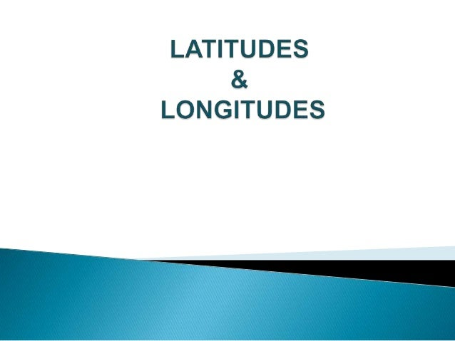  What  are longitudes and latitudes? They are imaginary vertical and  horizontal lines around the Earth. We measure the...