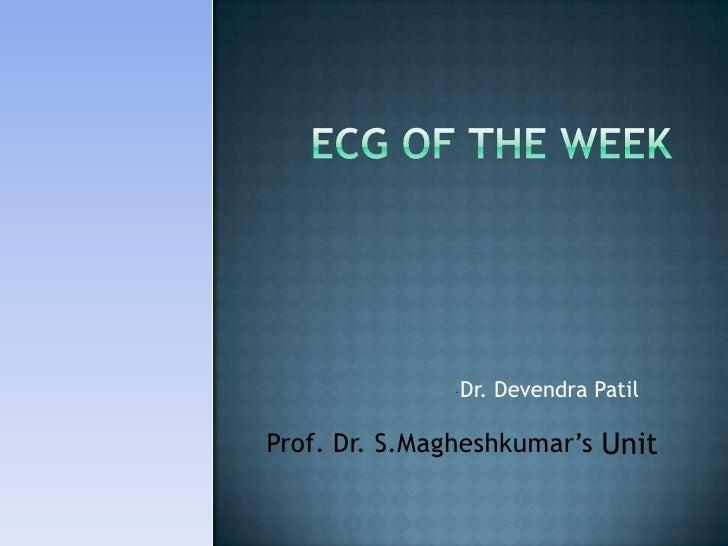 ECG of the week<br /><ul><li>Dr. DevendraPatil</li></ul>Prof.Dr. S.Magheshkumar'sUnit<br />