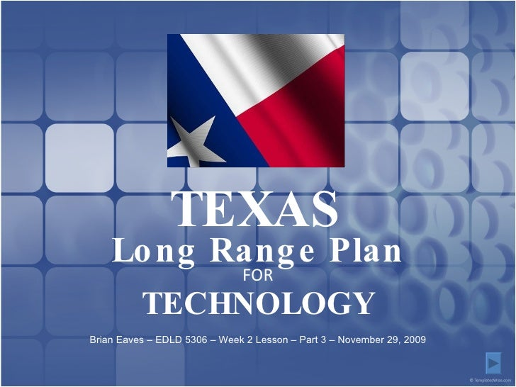 Long Range Plan FOR TECHNOLOGY TEXAS Brian Eaves – EDLD 5306 – Week 2 Lesson – Part 3 – November 29, 2009