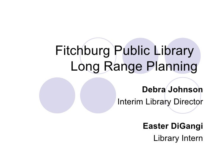 Fitchburg Public Library  Long Range Planning Debra Johnson Interim Library Director Easter DiGangi Library Intern