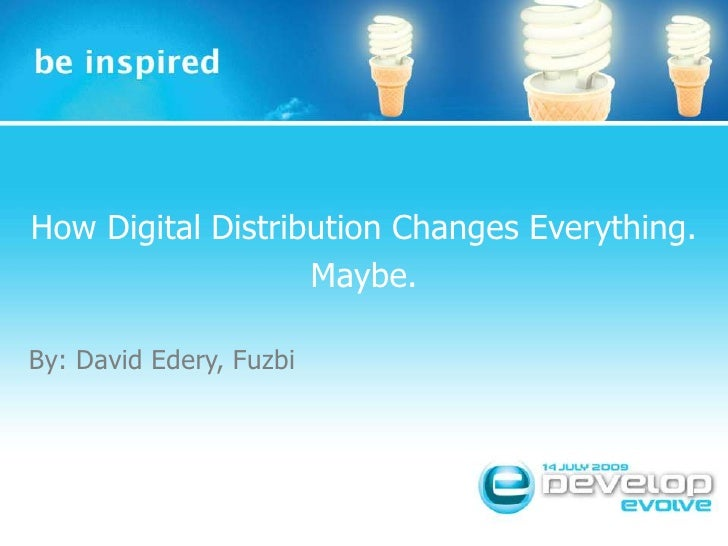 How Digital Distribution Changes Everything.<br />Maybe.<br />By: David Edery, Fuzbi<br />Insert Session Title<br />Insert...