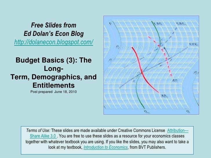 Free Slides fromEd Dolan's Econ Bloghttp://dolanecon.blogspot.com/Budget Basics (3): The Long-Term, Demographics, and Enti...