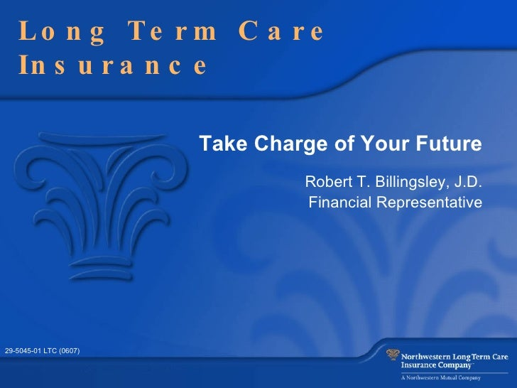 Take Charge of Your Future Robert T. Billingsley, J.D. Financial Representative Long Term Care Insurance 29-5045-01 LTC (0...