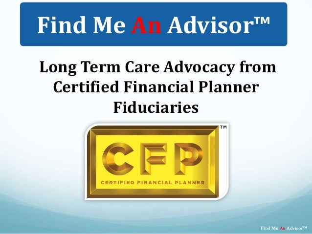 Long Term Care Advocacy fromCertified Financial PlannerFiduciariesFind Me An Advisor™Find Me An Advisor™