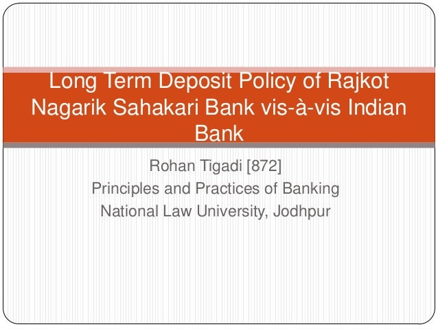 Long Term Deposit Policy of Rajkot Nagarik Sahakari Bank vis-à-vis Indian Bank Rohan Tigadi [872] Principles and Practices...