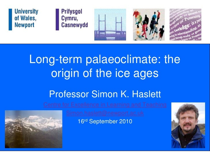 Long-term palaeoclimate: the origin of the ice ages<br />Professor Simon K. Haslett<br />Centre for Excellence in Learning...