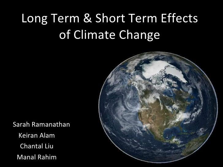 Long Term & Short Term Effects of Climate Change By:  Sarah Ramanathan  Keiran Alam Chantal Liu Manal Rahim