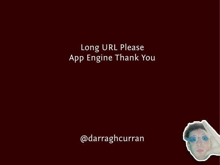 Long URL Please App Engine Thank You       @darraghcurran