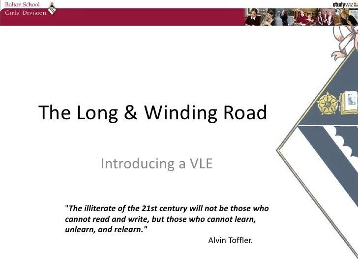 """The Long & Winding Road<br />Introducing a VLE<br />""""The illiterate of the 21st century will not be those who cannot ..."""