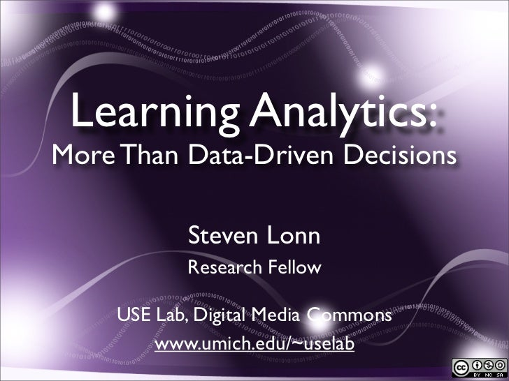 Learning Analytics:More Than Data-Driven Decisions           Steven Lonn           Research Fellow    USE Lab, Digital Med...