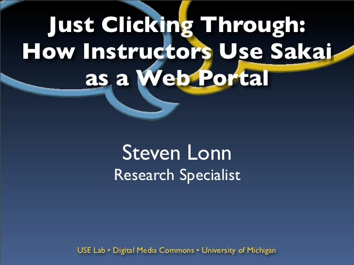Just Clicking Through:How Instructors Use Sakai    as a Web Portal                Steven Lonn              Research Specia...