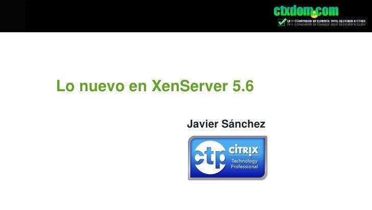 Lo nuevo en XenServer 5.6<br />Javier Sánchez<br />