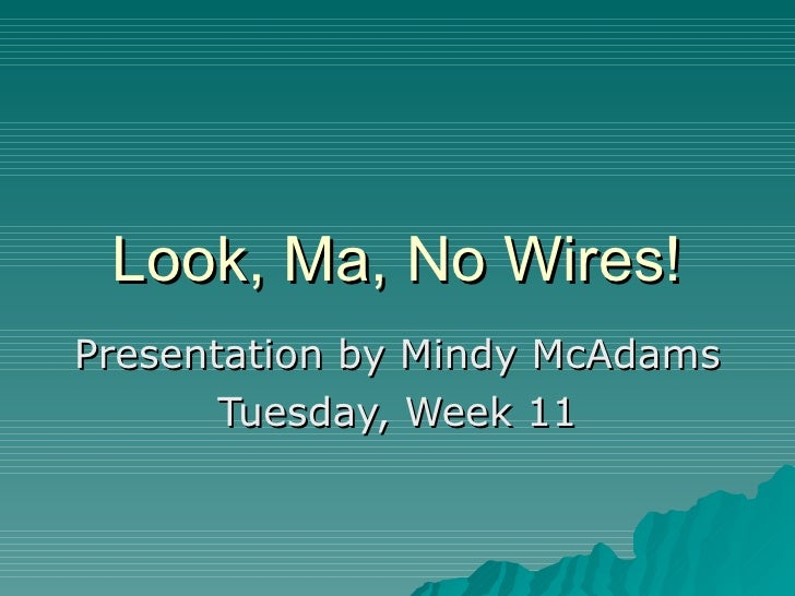 Look, Ma, No Wires! Presentation by Mindy McAdams Tuesday, Week 11