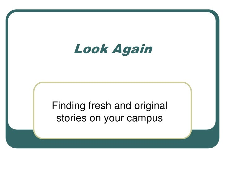 Look Again<br />Finding fresh and original stories on your campus<br />