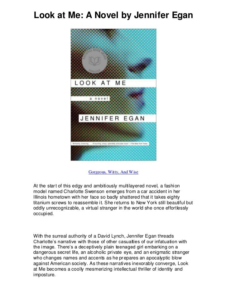 Look at Me: A Novel by Jennifer Egan                          Gorgeous, Witty, And WiseAt the start of this edgy and ambit...