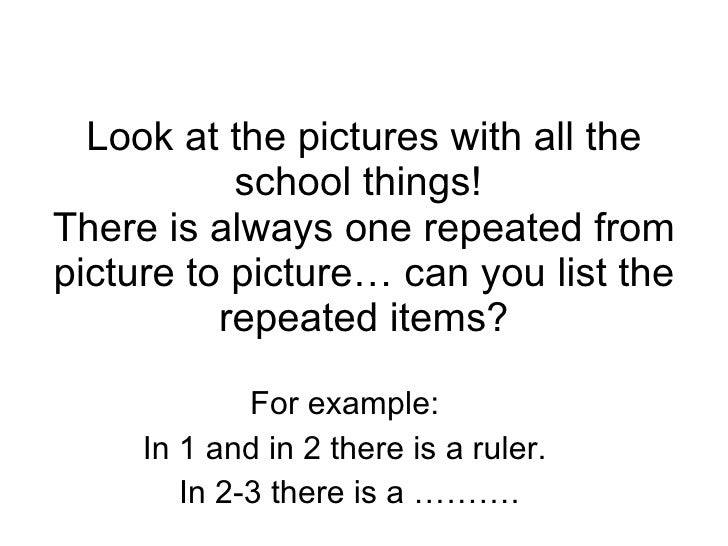 Look at the pictures with all the school things!  There is always one repeated from picture to picture… can you list the r...