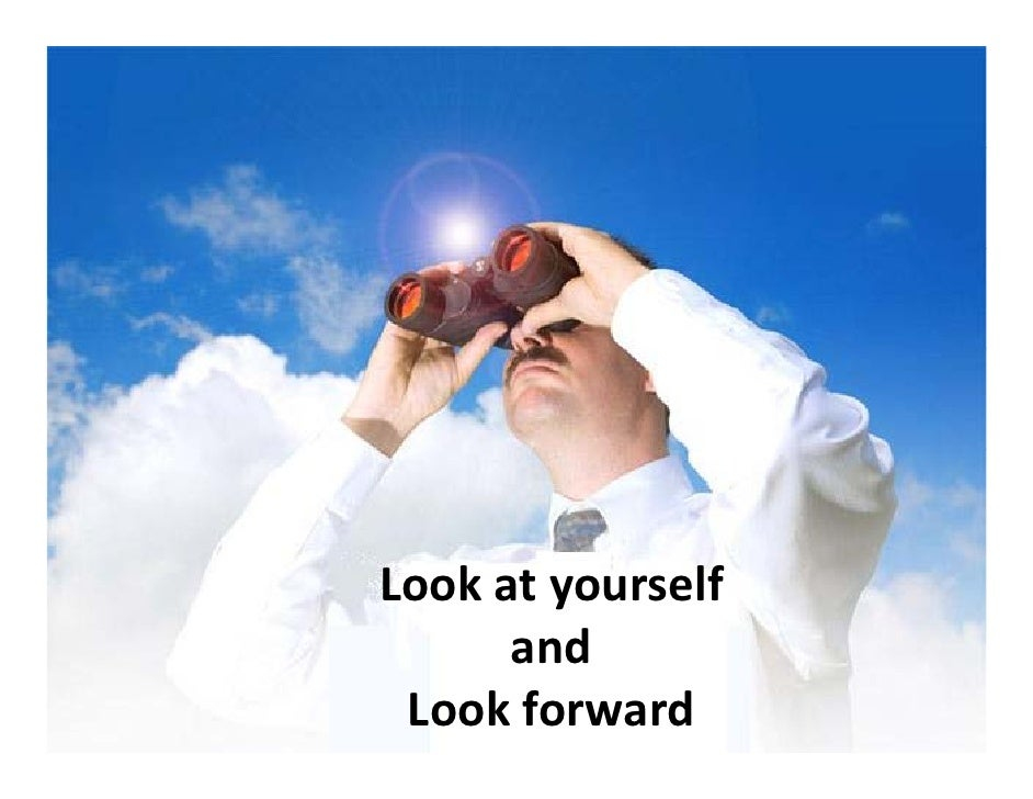 Look at yourself        and        and  Look forward