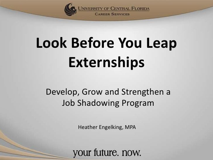 Look Before You Leap    Externships Develop, Grow and Strengthen a    Job Shadowing Program        Heather Engelking, MPA