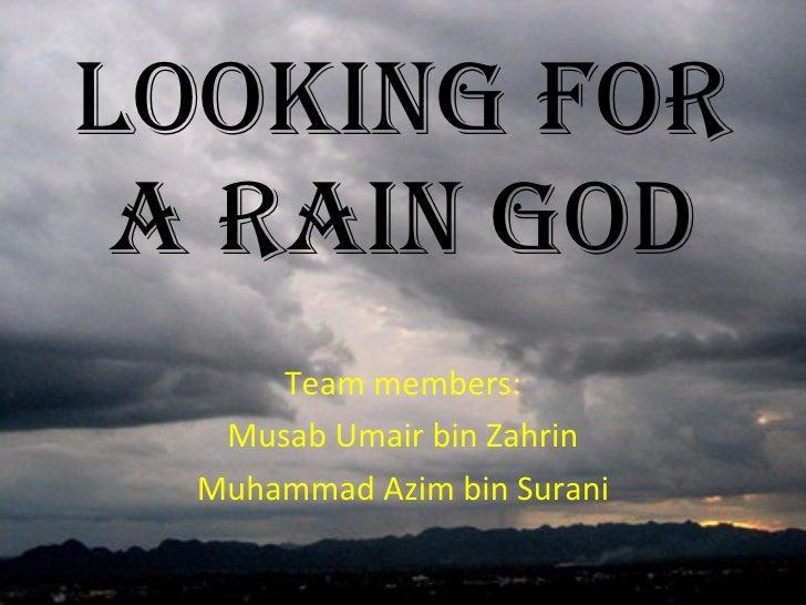 Looking For a Rain God Team members: Musab Umair bin Zahrin Muhammad Azim bin Surani