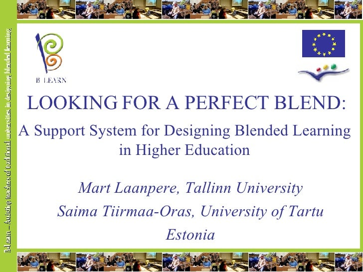 LOOKING FOR A PERFECT BLEND: A Support System for Designing Blended Learning in Higher Education Mart Laanpere, Tallinn Un...
