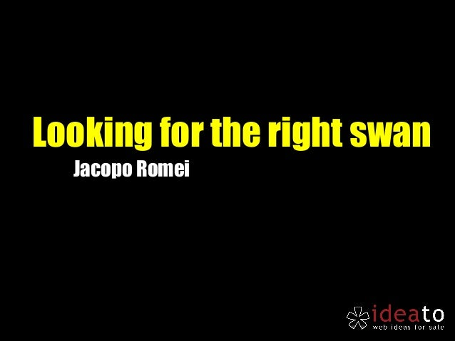Looking for the right swan  Jacopo Romei