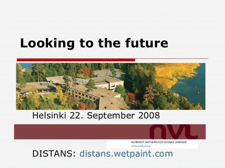 Looking to the future   Helsinki 22. September 2008 DISTANS:  distans.wetpaint.com NORDISKT NÄTVERK FÖR VUXNAS LÄRANDE www...