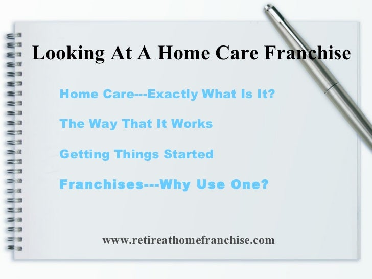 Home Care---Exactly What Is It? The Way That It Works Getting Things Started Franchises---Why Use One? Looking At A Home C...