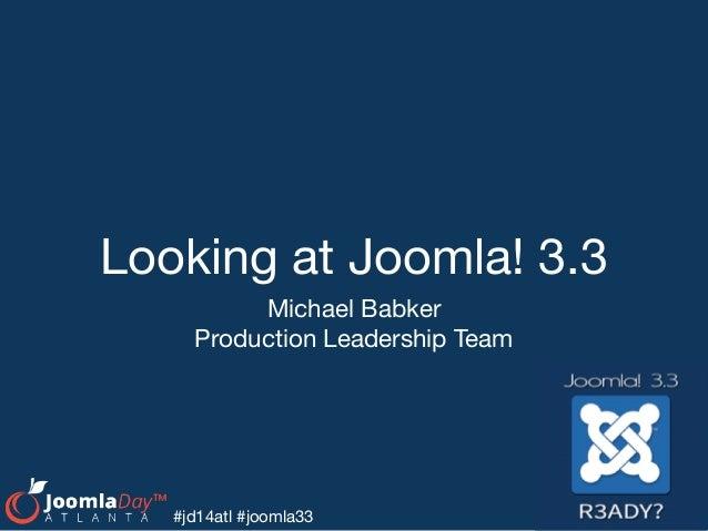 Looking at Joomla! 3.3 Michael Babker  Production Leadership Team #jd14atl #joomla33