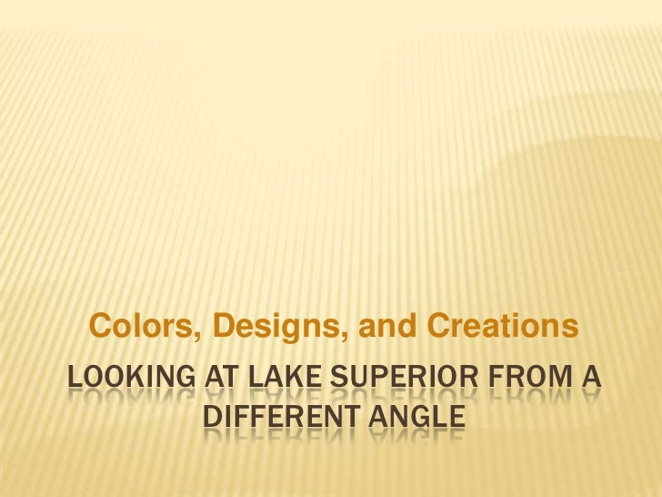 Colors, Designs, and CreationsLOOKING AT LAKE SUPERIOR FROM A        DIFFERENT ANGLE