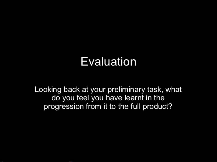 Evaluation Looking back at your preliminary task, what do you feel you have learnt in the progression from it to the full ...