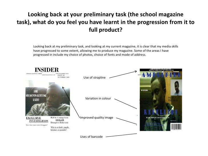 Looking back at your preliminary task (the school magazine task), what do you feel you have learnt in the progression from...
