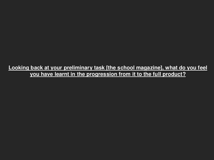 Looking back at your preliminary task the school magazine what do you feel you have learnt in the progression from it to the full product