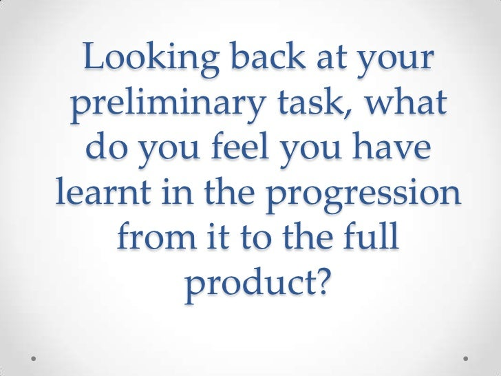 Looking back at your preliminary task, what  do you feel you havelearnt in the progression    from it to the full         ...