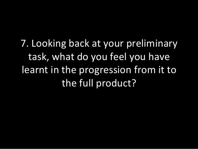 Looking back at your preliminary task, what do you feel you have learnt in the progression from it to the full product