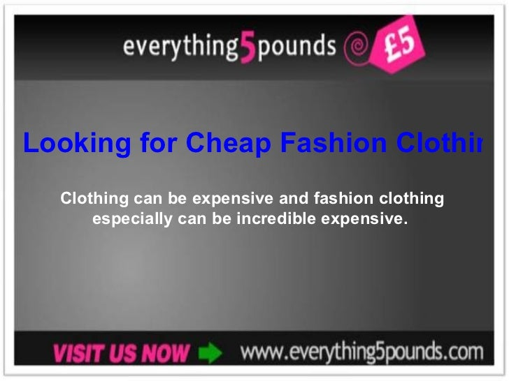 Looking for Cheap Fashion Clothing? Clothing can be expensive and fashion clothing especially can be incredible expensive.