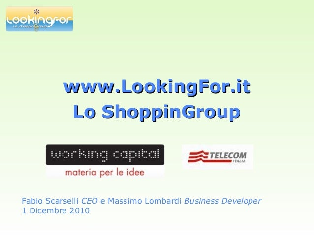 www.LookingFor.itwww.LookingFor.it Lo ShoppinGroupLo ShoppinGroup Fabio Scarselli CEO e Massimo Lombardi Business Develope...