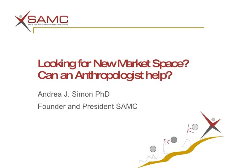 Looking for New Market Space? Can an Anthropologist help? Andrea J. Simon PhD Founder and President SAMC