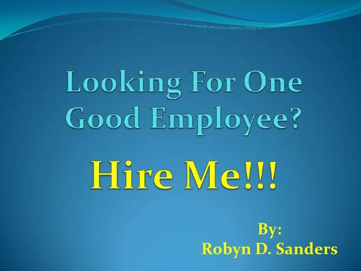 Looking For One Good Employee?Hire Me!!!<br />By:<br />Robyn D. Sanders   <br />