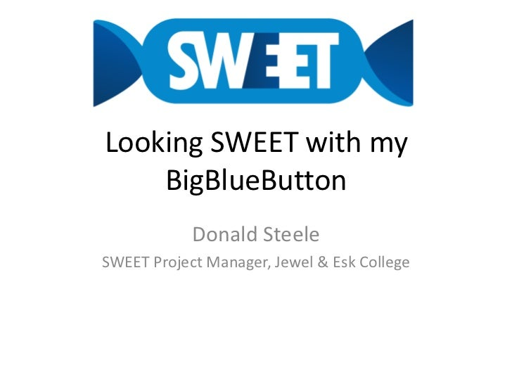 Looking SWEET with my BigBlueButton<br />Donald Steele<br />SWEET Project Manager, Jewel & Esk College<br />