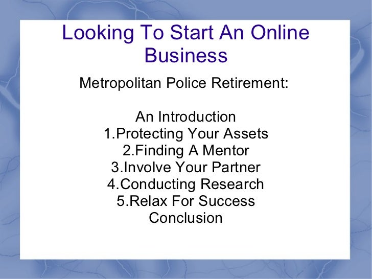 Looking To Start An Online Business Metropolitan Police Retirement:  An Introduction 1.Protecting Your Assets 2.Finding A ...